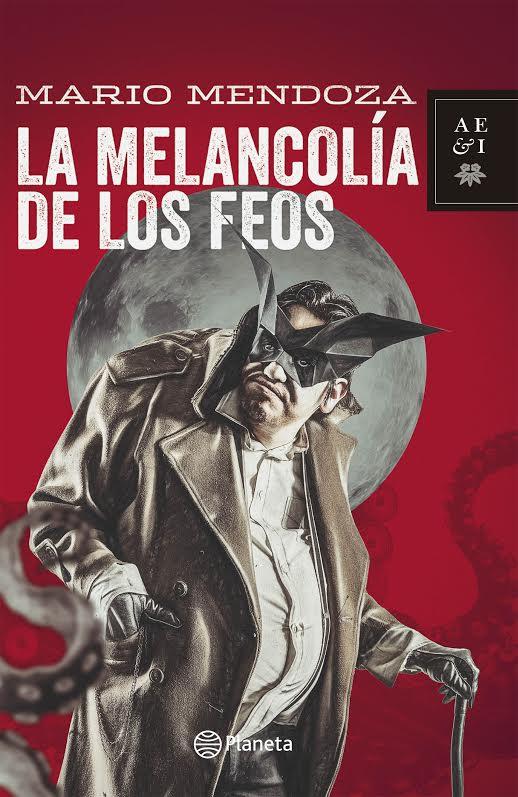 Mario Mendoza la Melancolia de los feos